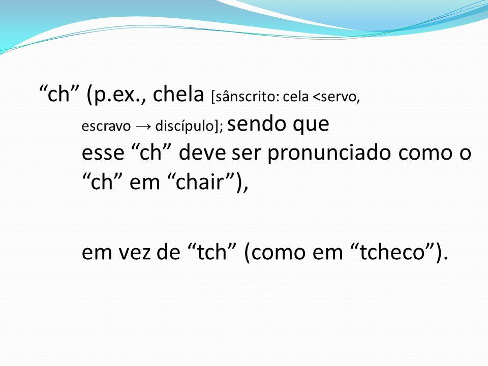 ch (p.ex., chela [sânscrito: cela <servo, escravo → discípulo]; sendo que esse ch deve ser pronunciado como o ch em chair ), em vez de tch (como em tcheco ).